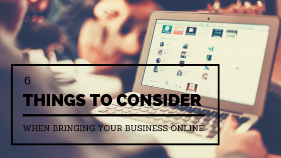 6 Things To Consider When Bringing Your Business Online